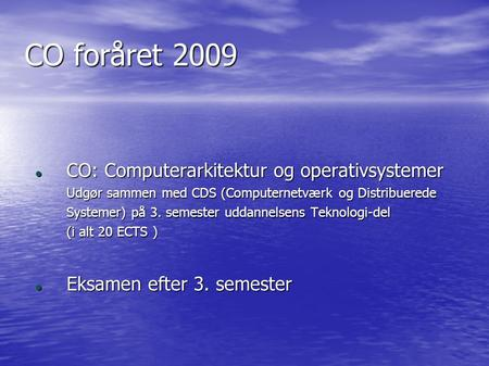 CO foråret 2009 CO: Computerarkitektur og operativsystemer CO: Computerarkitektur og operativsystemer Udgør sammen med CDS (Computernetværk og Distribuerede.