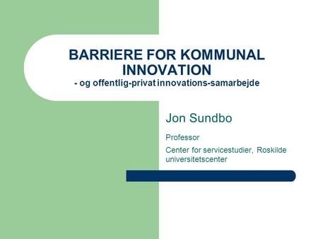 BARRIERE FOR KOMMUNAL INNOVATION - og offentlig-privat innovations-samarbejde Jon Sundbo Professor Center for servicestudier, Roskilde universitetscenter.