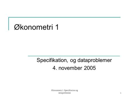 Økonometri 1: Specifikation og dataproblemer1 Økonometri 1 Specifikation, og dataproblemer 4. november 2005.