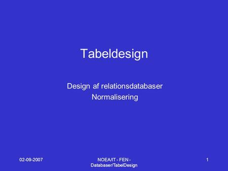 02-09-2007NOEA/IT - FEN - Databaser/TabelDesign 1 Tabeldesign Design af relationsdatabaser Normalisering.