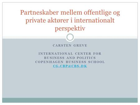 CARSTEN GREVE INTERNATIONAL CENTER FOR BUSINESS AND POLITICS COPENHAGEN BUSINESS SCHOOL Partneskaber mellem offentlige og private aktører.