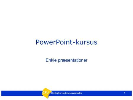 CFU 1 Center for Undervisningsmidler PowerPoint-kursus Enkle præsentationer.