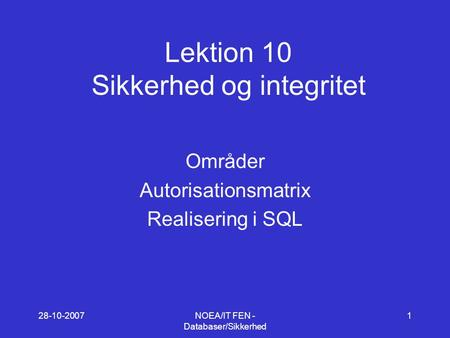 28-10-2007NOEA/IT FEN - Databaser/Sikkerhed 1 Lektion 10 Sikkerhed og integritet Områder Autorisationsmatrix Realisering i SQL.