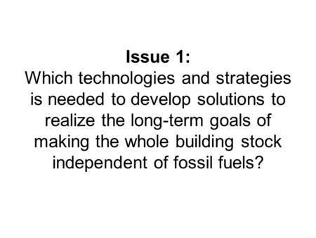 Issue 1: Which technologies and strategies is needed to develop solutions to realize the long-term goals of making the whole building stock independent.