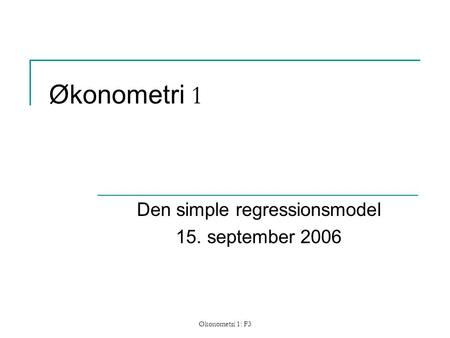 Økonometri 1: F3 Økonometri 1 Den simple regressionsmodel 15. september 2006.
