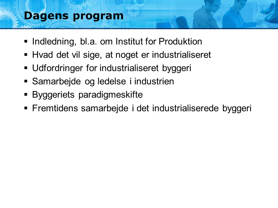 Dagens program Indledning, bl.a. om Institut for Produktion