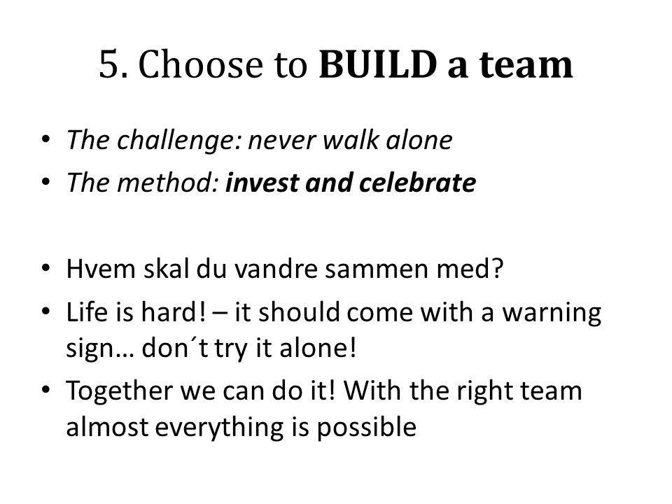 5. Choose to BUILD a team The challenge: never walk alone