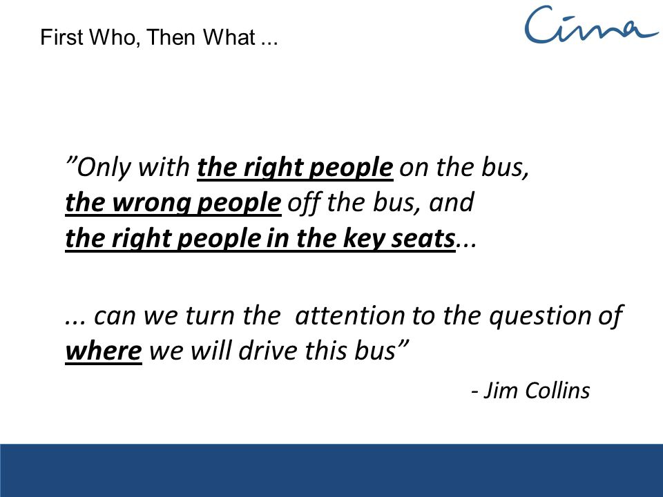 First Who, Then What ... Only with the right people on the bus, the wrong people off the bus, and the right people in the key seats...