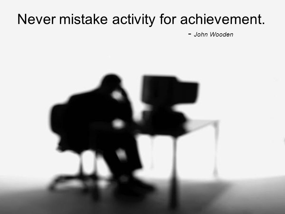 Never mistake activity for achievement. - John Wooden
