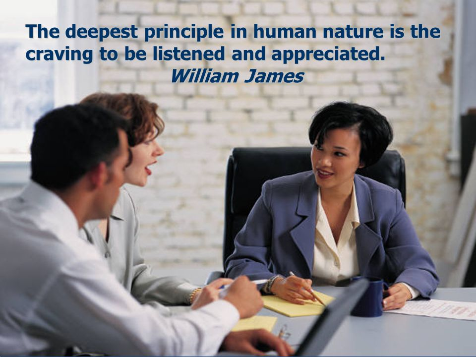 The deepest principle in human nature is the craving to be listened and appreciated.