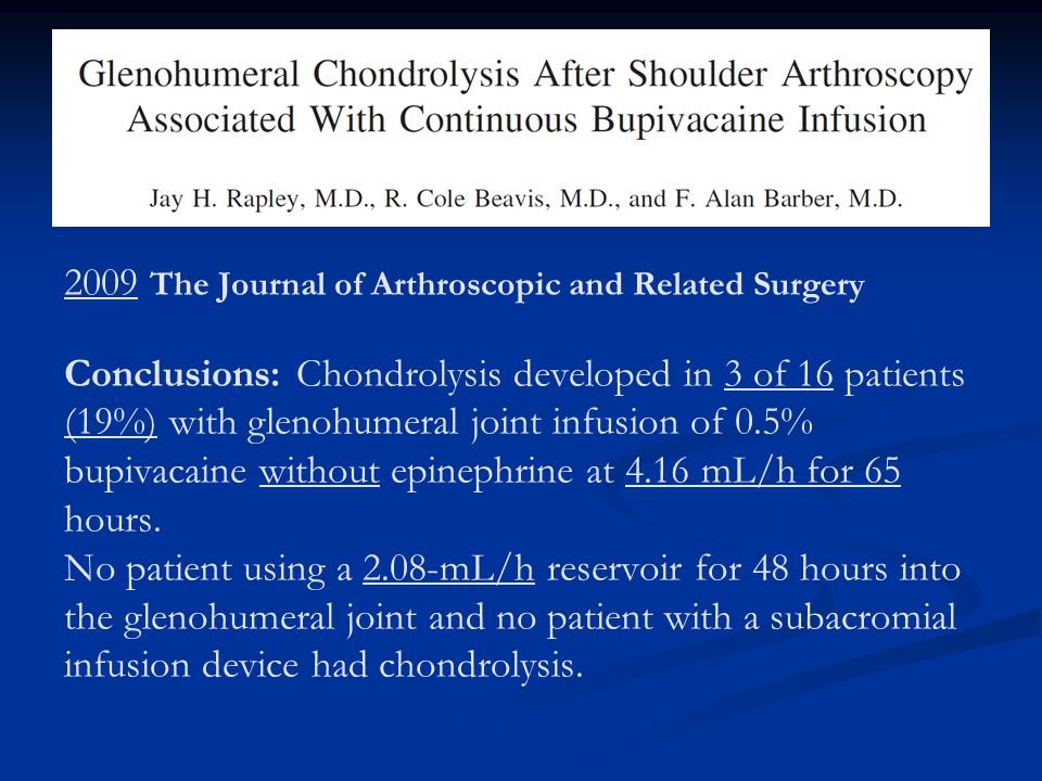 2009 The Journal of Arthroscopic and Related Surgery Conclusions: Chondrolysis developed in 3 of 16 patients (19%) with glenohumeral joint infusion of 0.5% bupivacaine without epinephrine at 4.16 mL/h for 65 hours.