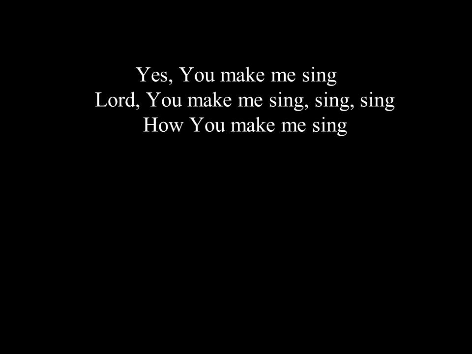 Yes, You make me sing Lord, You make me sing, sing, sing How You make me sing