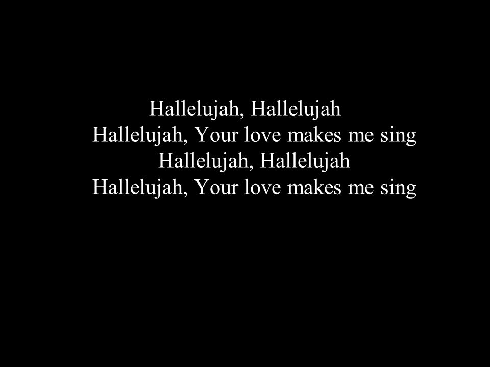 Hallelujah, Hallelujah Hallelujah, Your love makes me sing Hallelujah, Hallelujah Hallelujah, Your love makes me sing