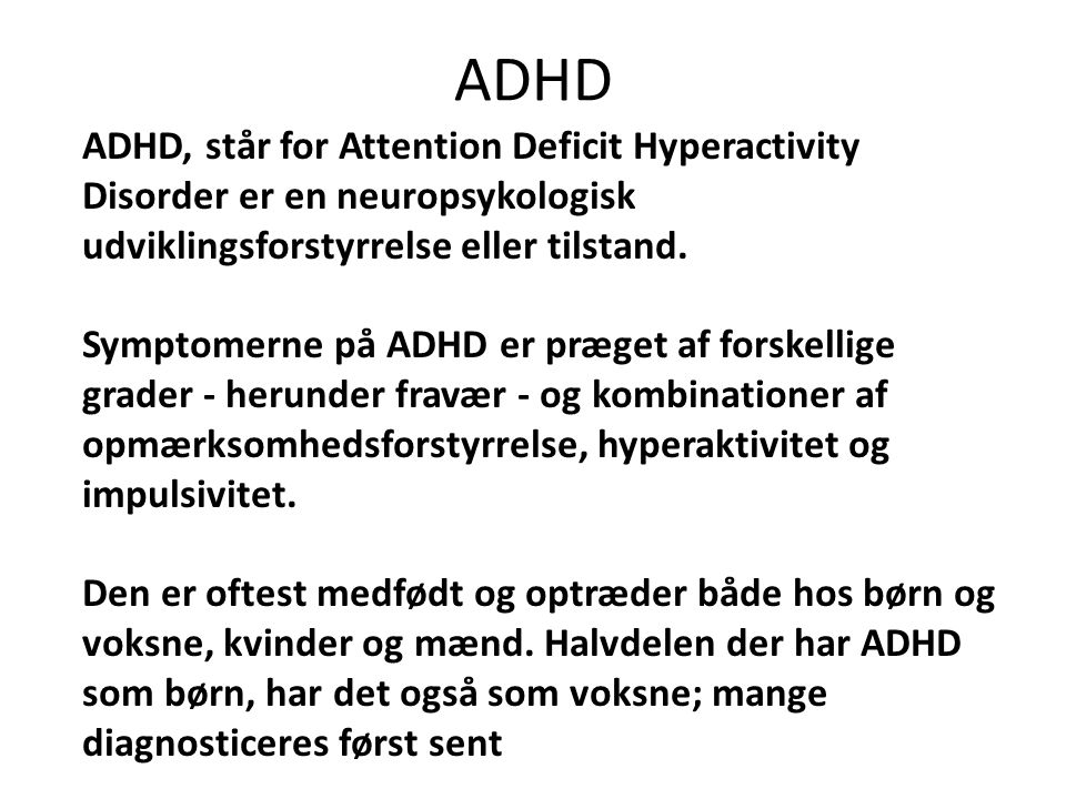 ADHD ADHD, står for Attention Deficit Hyperactivity Disorder er en neuropsykologisk udviklingsforstyrrelse eller tilstand.