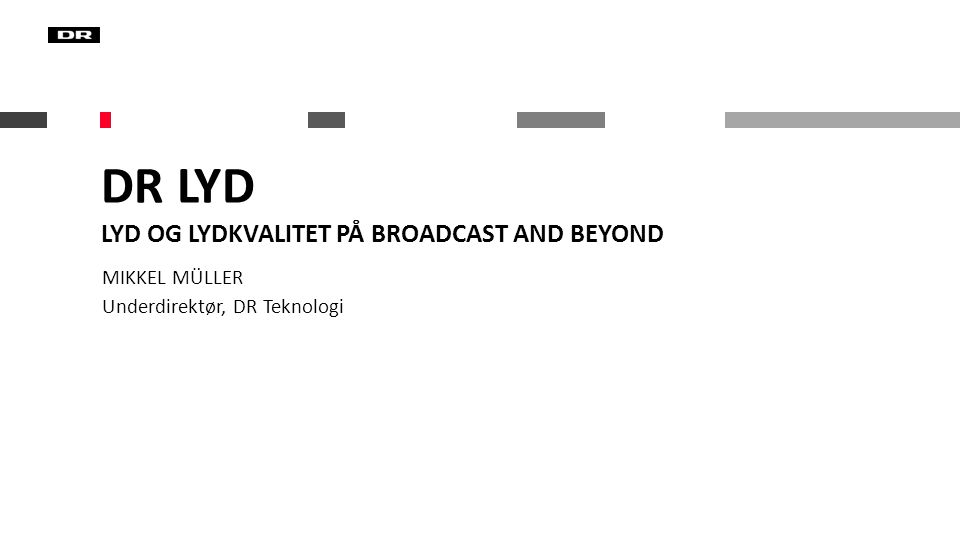 DR Lyd Lyd og lydkvalitet på broadcast and beyond