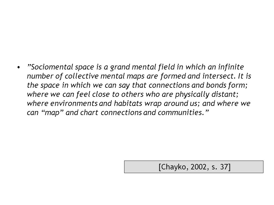 Sociomental space is a grand mental field in which an infinite number of collective mental maps are formed and intersect. It is the space in which we can say that connections and bonds form; where we can feel close to others who are physically distant; where environments and habitats wrap around us; and where we can map and chart connections and communities.