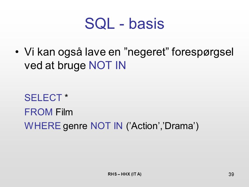SQL - basis Vi kan også lave en negeret forespørgsel ved at bruge NOT IN. SELECT * FROM Film. WHERE genre NOT IN ('Action','Drama')