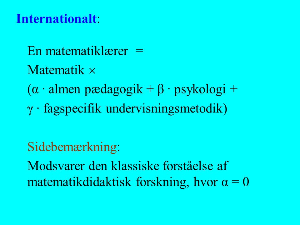 Internationalt: En matematiklærer = Matematik  (α · almen pædagogik + β · psykologi + γ · fagspecifik undervisningsmetodik)
