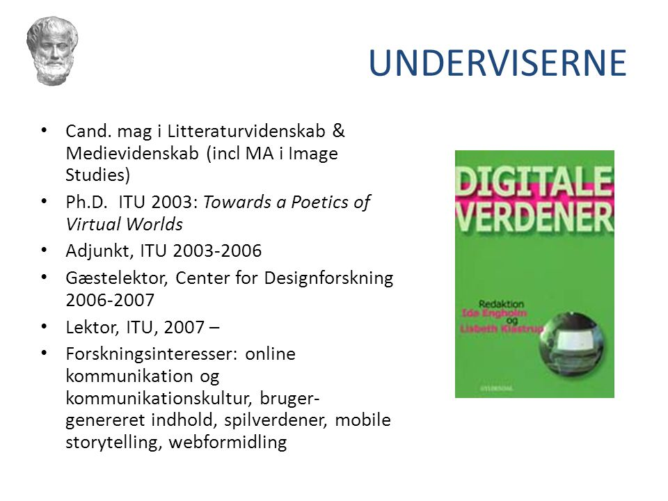 UNDERVISERNE Cand. mag i Litteraturvidenskab & Medievidenskab (incl MA i Image Studies) Ph.D. ITU 2003: Towards a Poetics of Virtual Worlds.