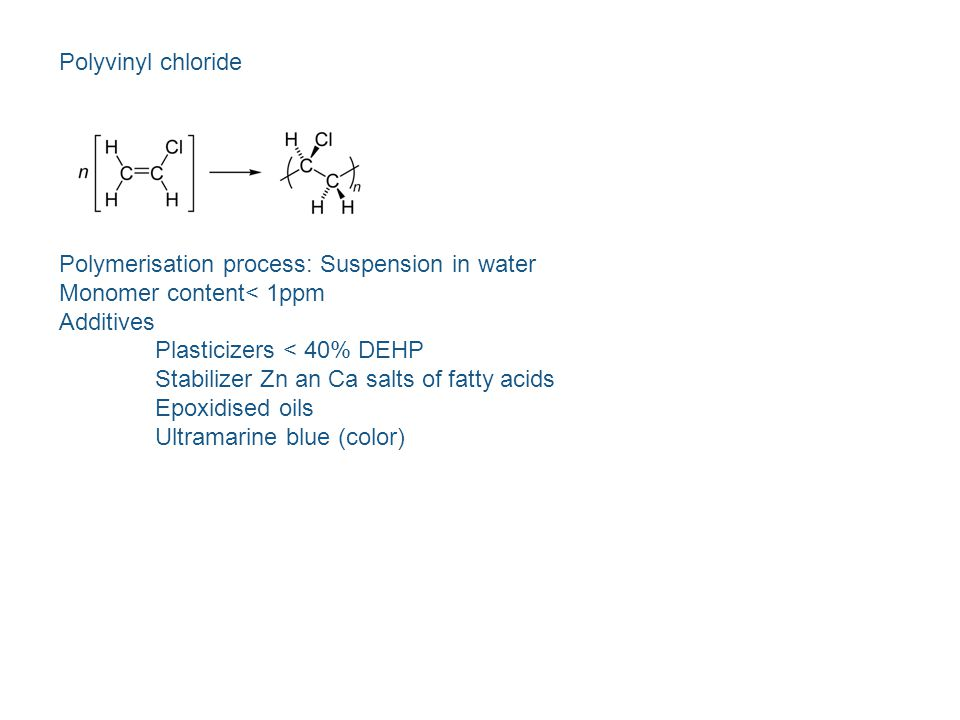 Polyvinyl chloride Polymerisation process: Suspension in water. Monomer content< 1ppm. Additives.