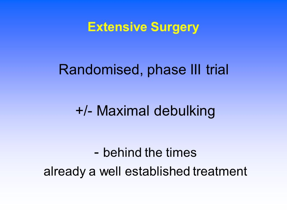 Randomised, phase III trial +/- Maximal debulking - behind the times
