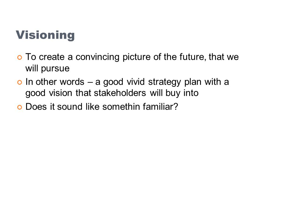 Visioning To create a convincing picture of the future, that we will pursue.