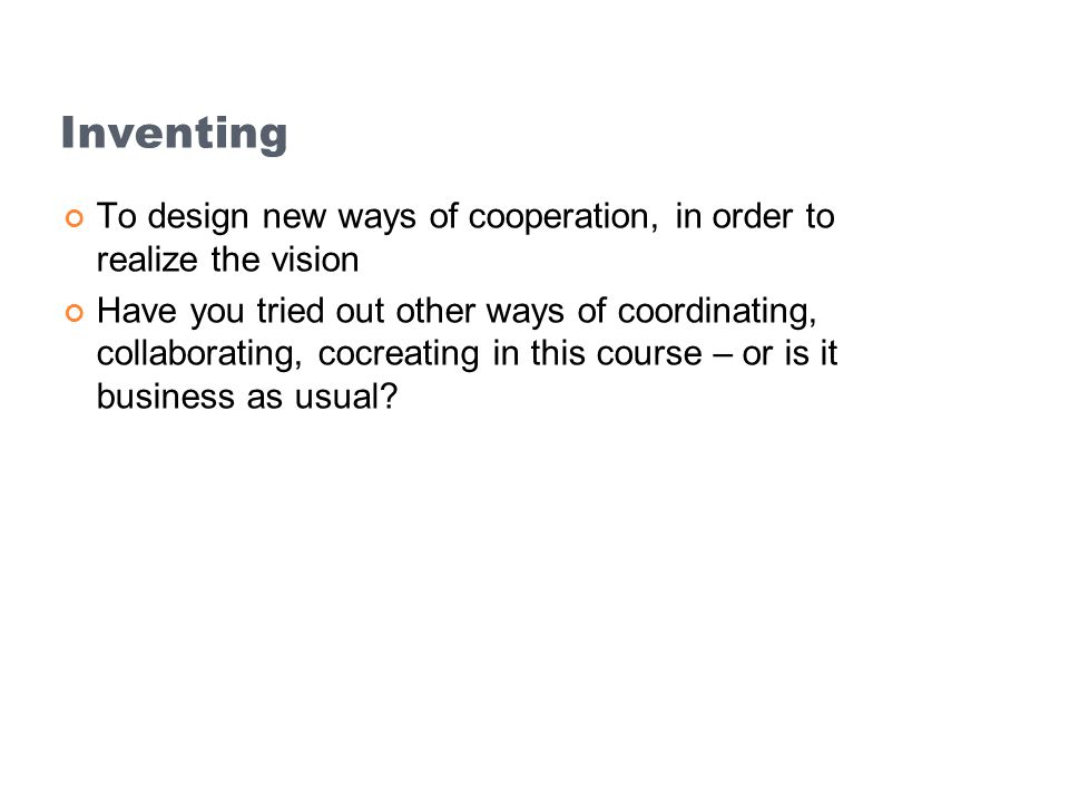 Inventing To design new ways of cooperation, in order to realize the vision.