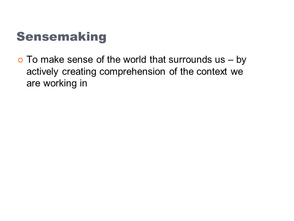 Sensemaking To make sense of the world that surrounds us – by actively creating comprehension of the context we are working in.