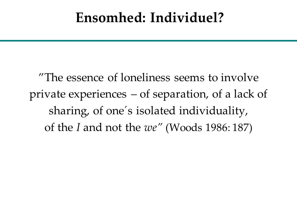 Ensomhed: Individuel The essence of loneliness seems to involve