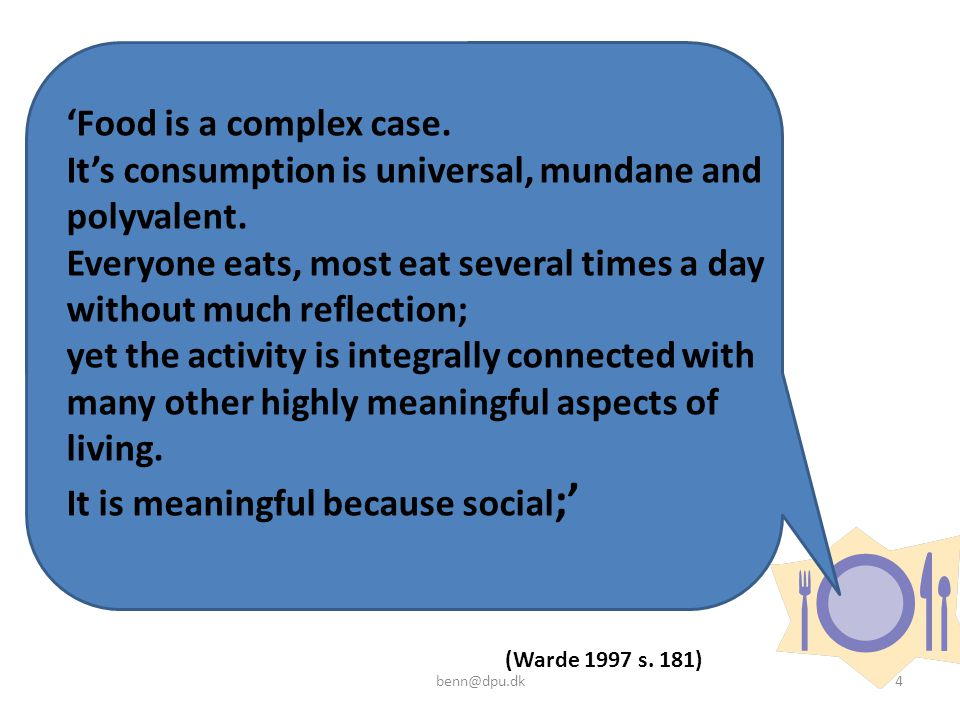 'Food is a complex case. It's consumption is universal, mundane and polyvalent. Everyone eats, most eat several times a day without much reflection; yet the activity is integrally connected with many other highly meaningful aspects of living. It is meaningful because social;'