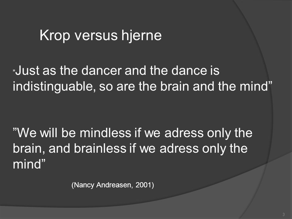 Krop versus hjerne Just as the dancer and the dance is indistinguable, so are the brain and the mind