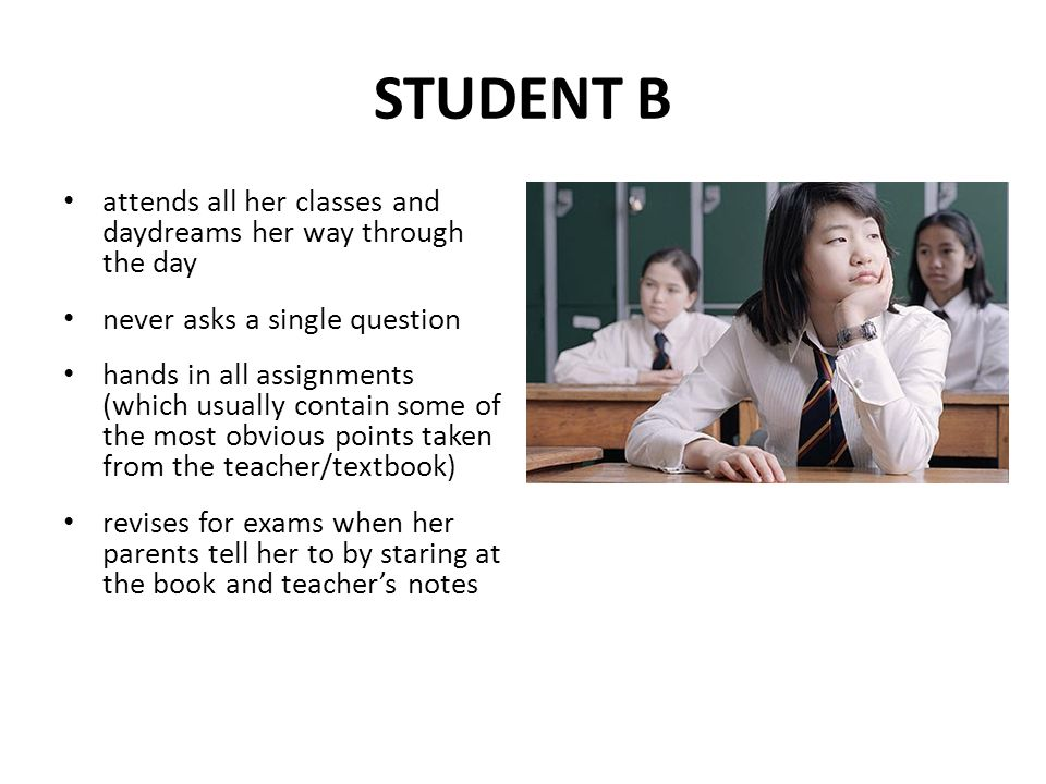 STUDENT B attends all her classes and daydreams her way through the day. never asks a single question.