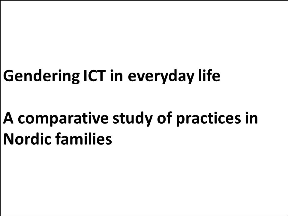 Gendering ICT in everyday life A comparative study of practices in Nordic families