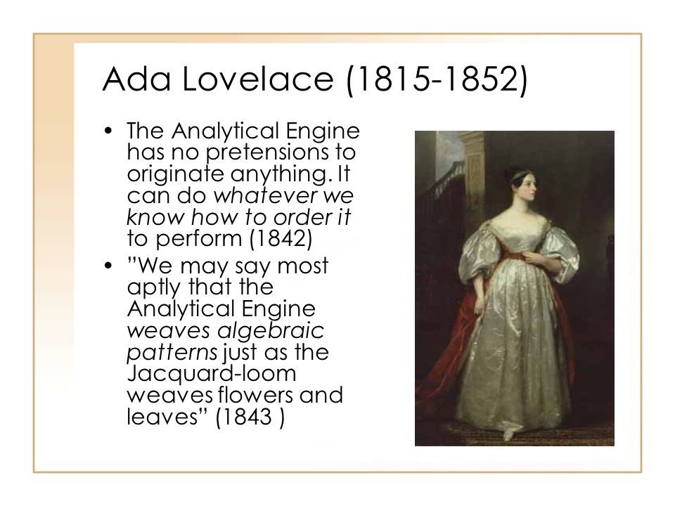Ada Lovelace (1815-1852) The Analytical Engine has no pretensions to originate anything. It can do whatever we know how to order it to perform (1842)