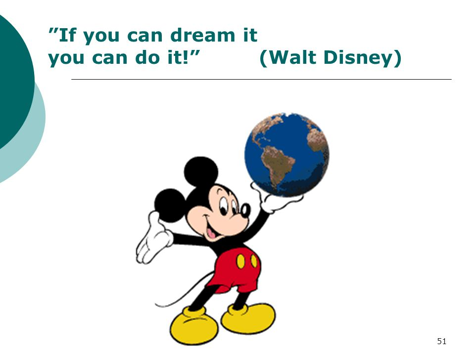 If you can dream it you can do it! (Walt Disney)
